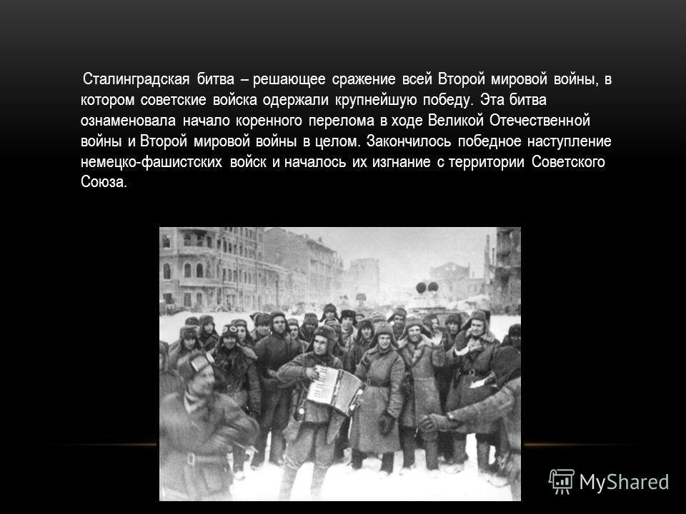 Сталинградская битва – решающее сражение всей Второй мировой войны, в котором советские войска одержали крупнейшую победу. Эта битва ознаменовала начало коренного перелома в ходе Великой Отечественной войны и Второй мировой войны в целом. Закончилось