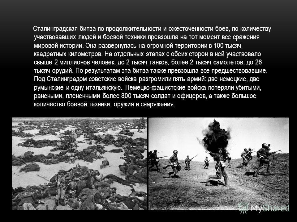 Сталинградская битва по продолжительности и ожесточенности боев, по количеству участвовавших людей и боевой техники превзошла на тот момент все сражения мировой истории. Она развернулась на огромной территории в 100 тысяч квадратных километров. На от