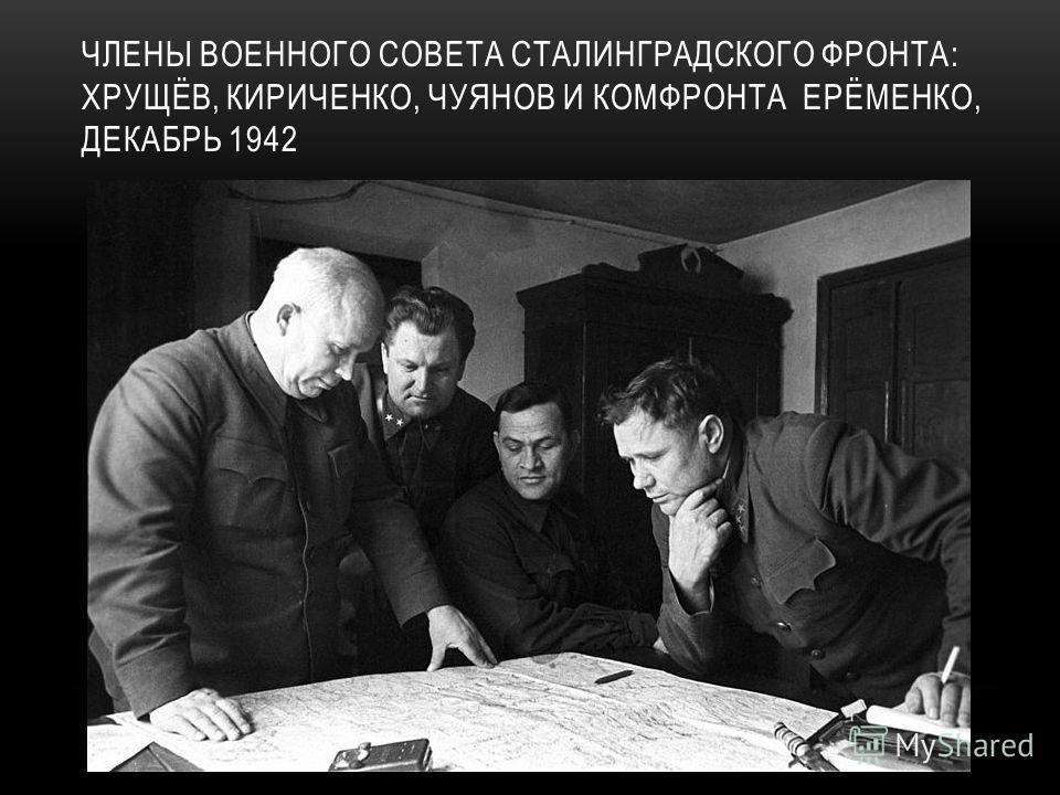 ЧЛЕНЫ ВОЕННОГО СОВЕТА СТАЛИНГРАДСКОГО ФРОНТА: ХРУЩЁВ, КИРИЧЕНКО, ЧУЯНОВ И КОМФРОНТА ЕРЁМЕНКО, ДЕКАБРЬ 1942