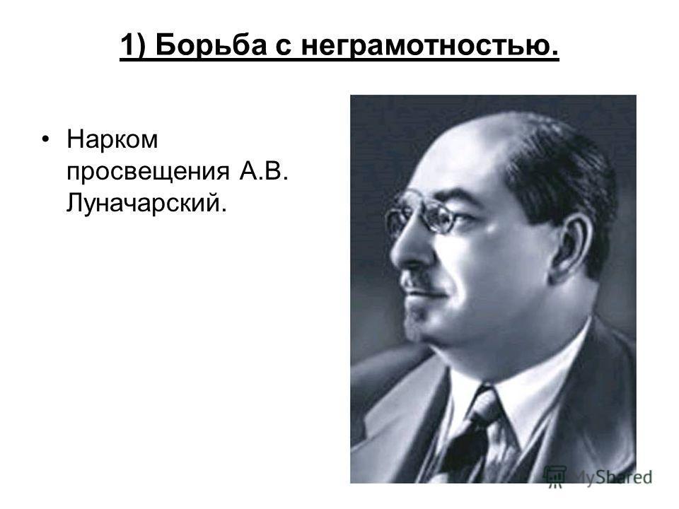 1) Борьба с неграмотностью. Нарком просвещения А.В. Луначарский.