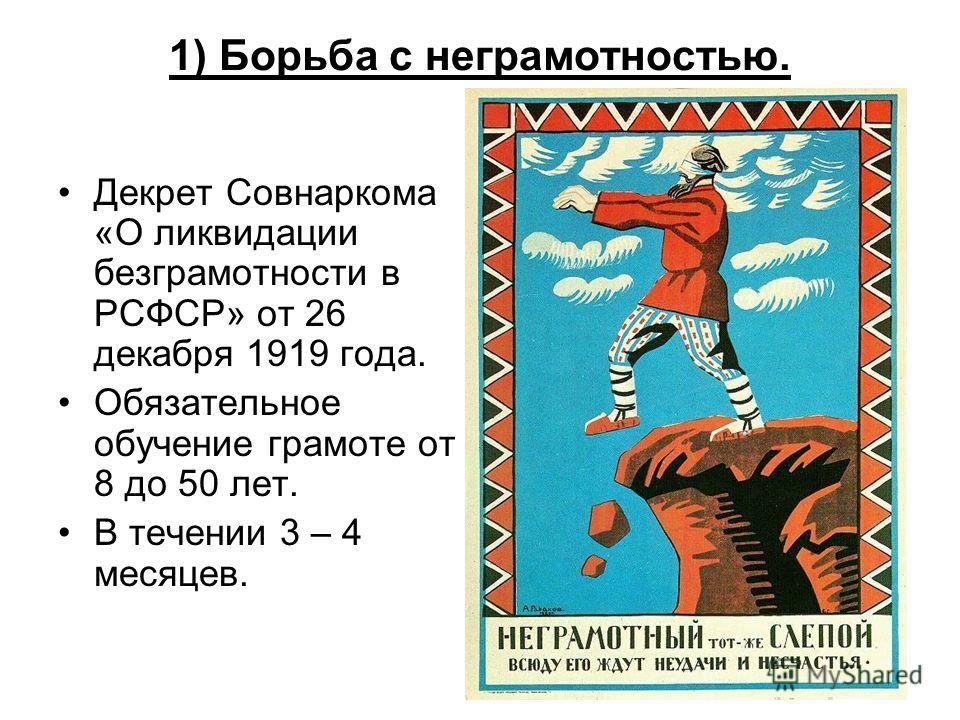 1) Борьба с неграмотностью. Декрет Совнаркома «О ликвидации безграмотности в РСФСР» от 26 декабря 1919 года. Обязательное обучение грамоте от 8 до 50 лет. В течении 3 – 4 месяцев.