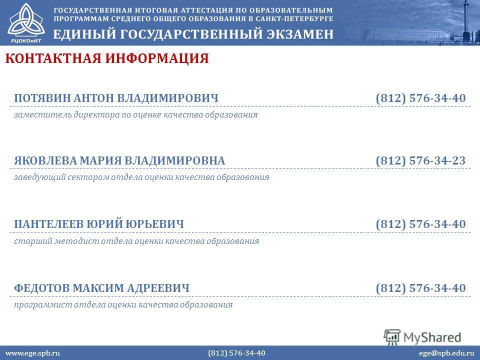 КОНТАКТНАЯ ИНФОРМАЦИЯ www.ege.spb.ru (812) 576-34-40 ege@spb.edu.ru ПОТЯВИН АНТОН ВЛАДИМИРОВИЧ(812) 576-34-40 заместитель директора по оценке качества образования ЯКОВЛЕВА МАРИЯ ВЛАДИМИРОВНА(812) 576-34-23 заведующий сектором отдела оценки качества о