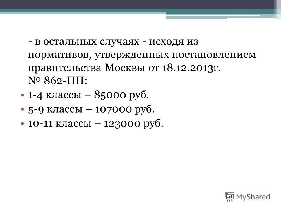- в остальных случаях - исходя из нормативов, утвержденных постановлением правительства Москвы от 18.12.2013г. 862-ПП: 1-4 классы – 85000 руб. 5-9 классы – 107000 руб. 10-11 классы – 123000 руб.