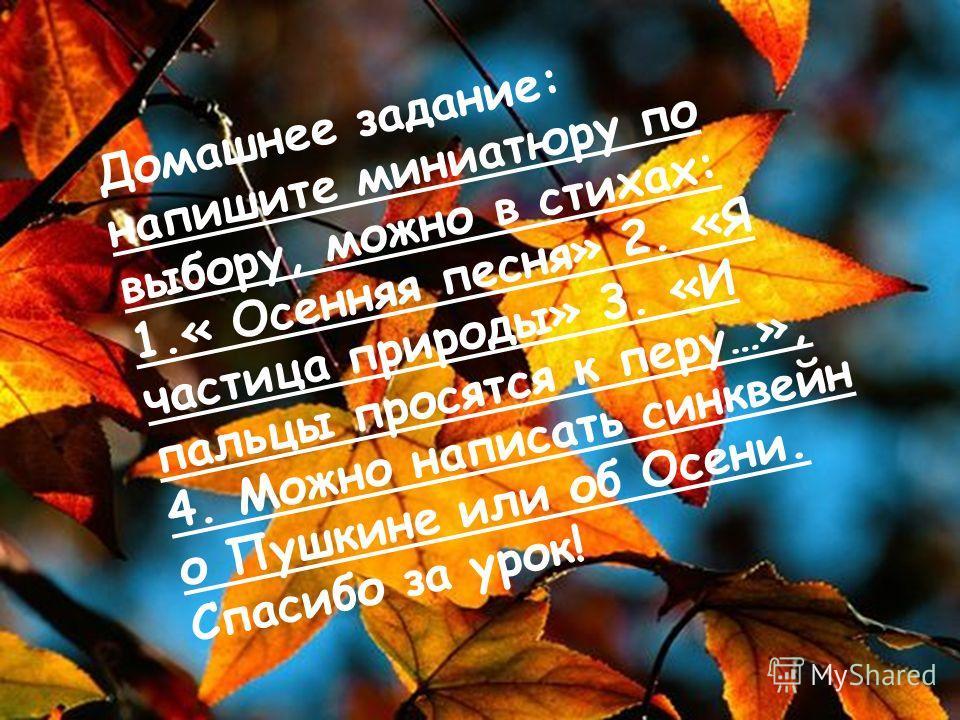 Домашнее задание: напишите миниатюру по выбору, можно в стихах: 1.« Осенняя песня» 2. «Я частица природы» 3. «И пальцы просятся к перу…», 4. Можно написать синквейн о Пушкине или об Осени. Спасибо за урок!