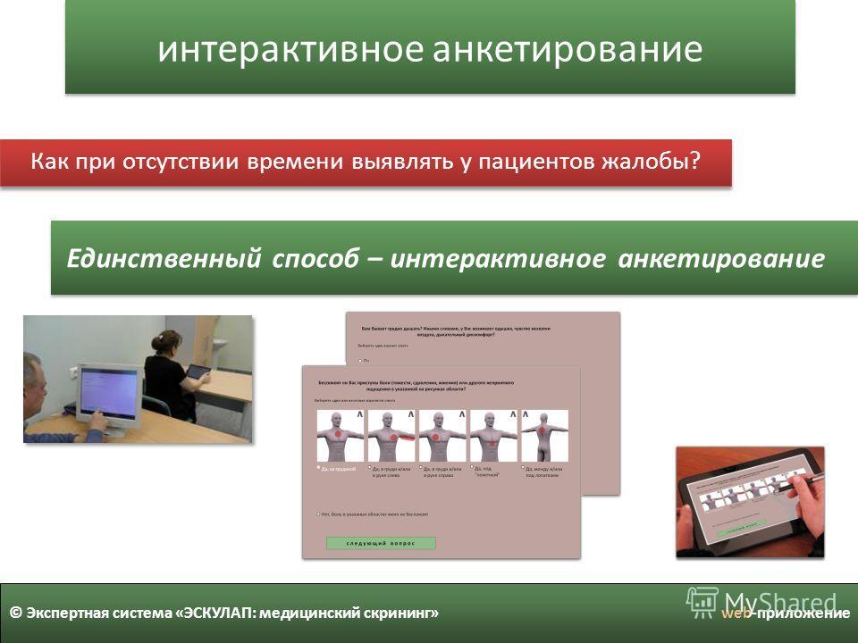 интерактивное анкетирование © Экспертная система «ЭСКУЛАП: медицинский скрининг» web-приложение Как при отсутствии времени выявлять у пациентов жалобы? Единственный способ – интерактивное анкетирование