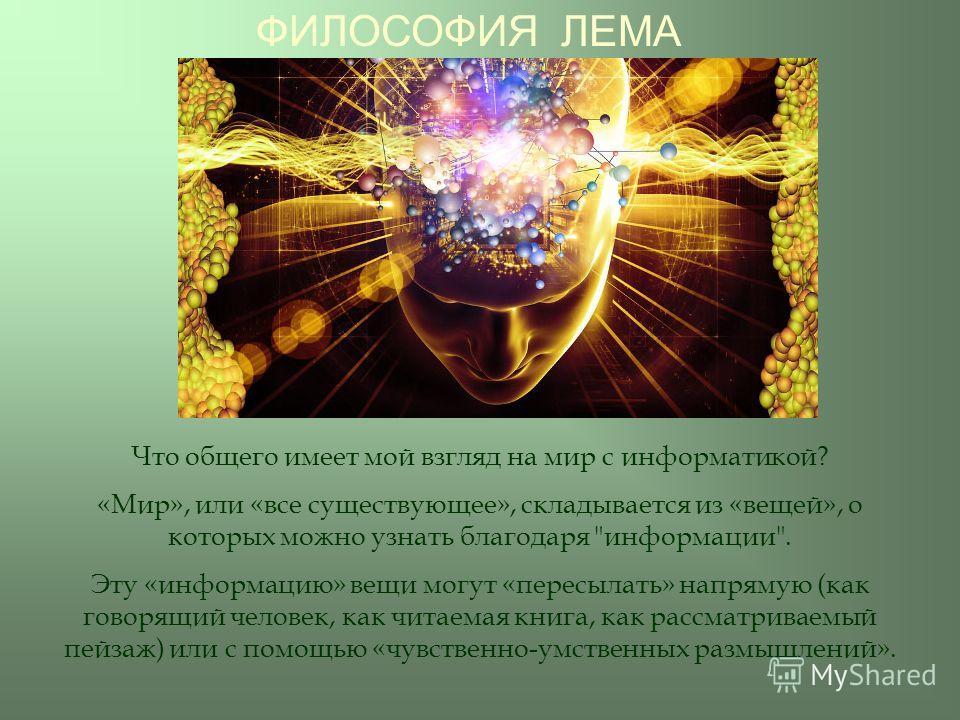 ФИЛОСОФИЯ ЛЕМА Что общего имеет мой взгляд на мир с информатикой? «Мир», или «все существующее», складывается из «вещей», о которых можно узнать благодаря