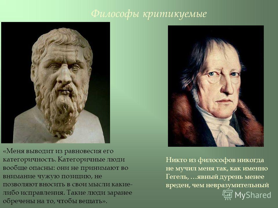 Философы критикуемые «Меня выводит из равновесия его категоричность. Категоричные люди вообще опасны: они не принимают во внимание чужую позицию, не позволяют вносить в свои мысли какие- либо исправления. Такие люди заранее обречены на то, чтобы веща