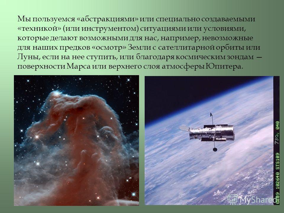 Мы пользуемся «абстракциями» или специально создаваемыми «техникой» (или инструментом) ситуациями или условиями, которые делают возможными для нас, например, невозможные для наших предков «осмотр» Земли с сателлитарной орбиты или Луны, если на нее ст