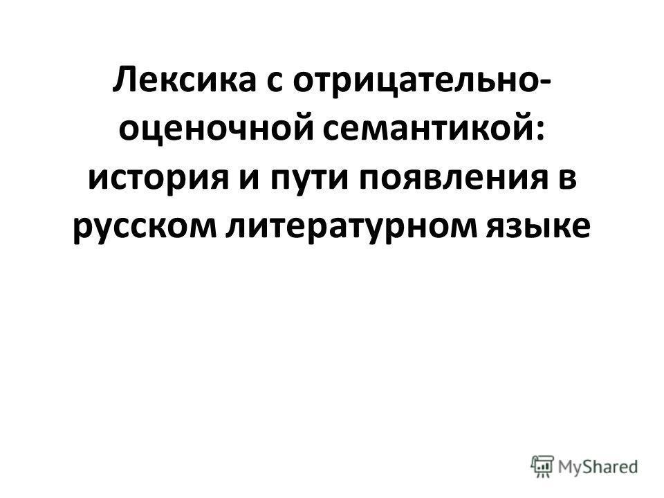 Лексика с отрицательно- оценочной семантикой: история и пути появления в русском литературном языке