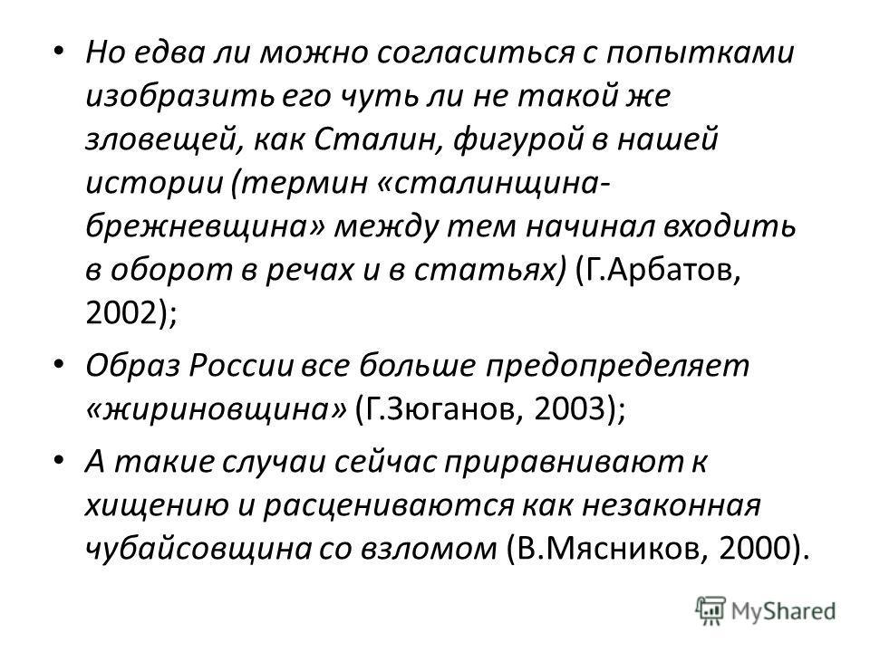Но едва ли можно согласиться с попытками изобразить его чуть ли не такой же зловещей, как Сталин, фигурой в нашей истории (термин «сталинщина- брежневщина» между тем начинал входить в оборот в речах и в статьях) (Г.Арбатов, 2002); Образ России все бо