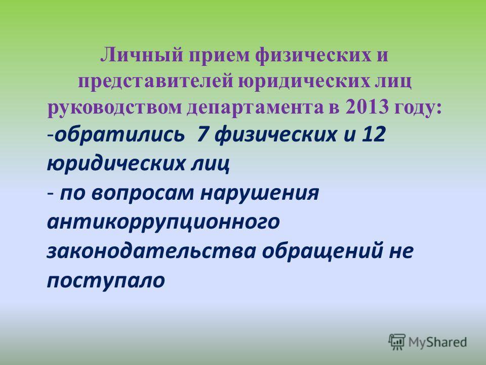 Личный прием физических и представителей юридических лиц руководством департамента в 2013 году: -обратились 7 физических и 12 юридических лиц - по вопросам нарушения антикоррупционного законодательства обращений не поступало