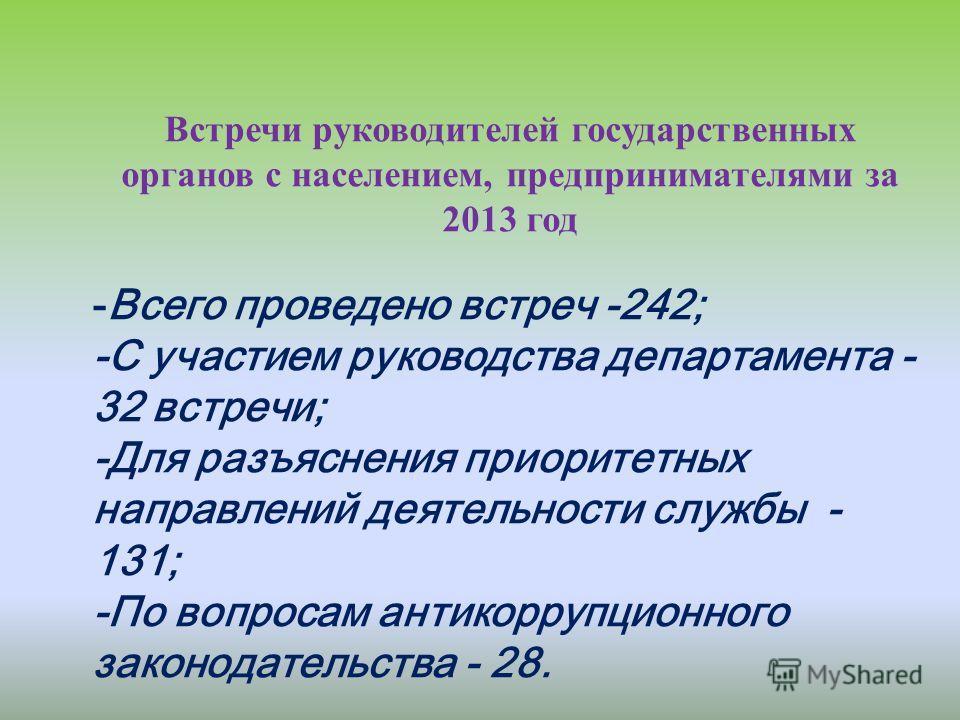 Встречи руководителей государственных органов с населением, предпринимателями за 2013 год -Всего проведено встреч -242; -С участием руководства департамента - 32 встречи; -Для разъяснения приоритетных направлений деятельности службы - 131; -По вопрос