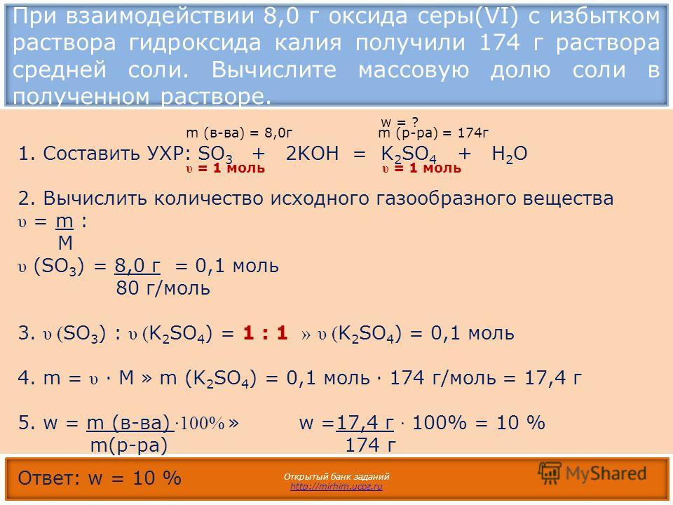 При взаимодействии 8,0 г оксида серы(VI) с избытком раствора гидроксида калия получили 174 г раствора средней соли. Вычислите массовую долю соли в полученном растворе. Открытый банк заданий http://mirhim.ucoz.ru 1.Составить УХР: SO 3 + 2KOH = K 2 SO