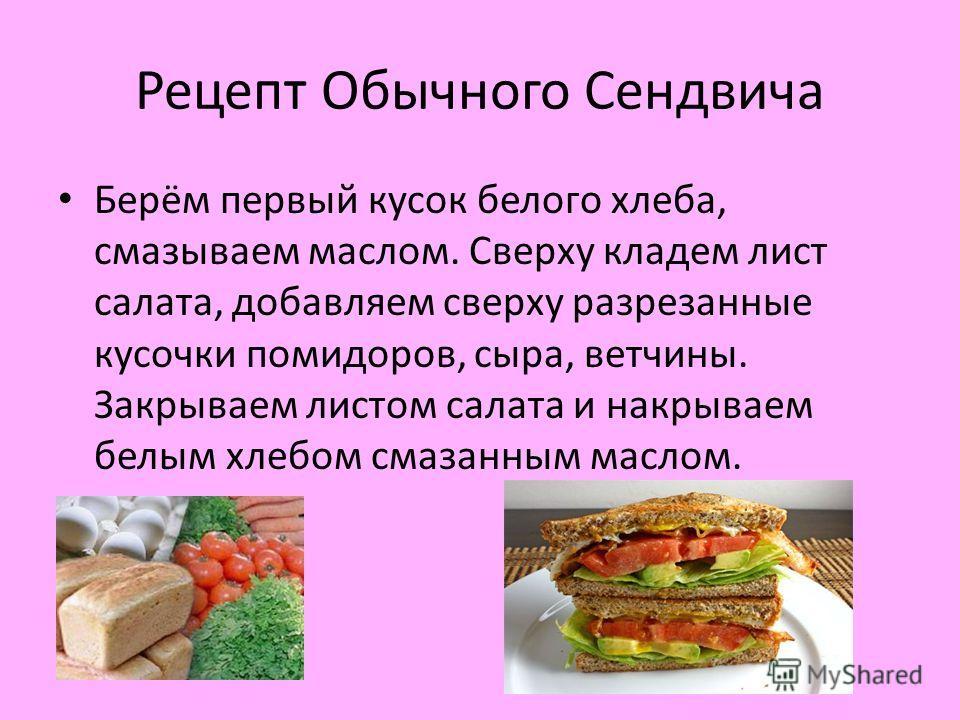 Рецепт Обычного Сендвича Берём первый кусок белого хлеба, смазываем маслом. Сверху кладем лист салата, добавляем сверху разрезанные кусочки помидоров, сыра, ветчины. Закрываем листом салата и накрываем белым хлебом смазанным маслом.