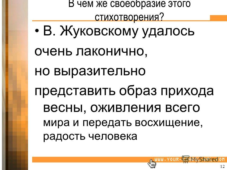 WWW.YOUR-SCHOOL-URL.COM В чём же своеобразие этого стихотворения? В. Жуковскому удалось очень лаконично, но выразительно представить образ прихода весны, оживления всего мира и передать восхищение, радость человека 12