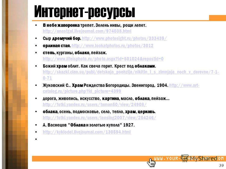 WWW.YOUR-SCHOOL-URL.COM Интернет-ресурсы В небе жаворонка трепет. Зелень нивы, рощи лепет. http://anastgal.livejournal.com/974038.html http://anastgal.livejournal.com/974038.html Сыр дремучий бор. http://www.photosight.ru/photos/333439/http://www.pho
