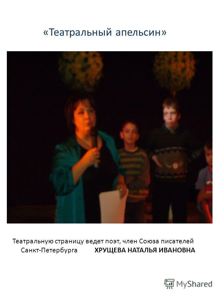 Театральную страницу ведет поэт, член Союза писателей Санкт-Петербурга ХРУЩЕВА НАТАЛЬЯ ИВАНОВНА «Театральный апельсин»