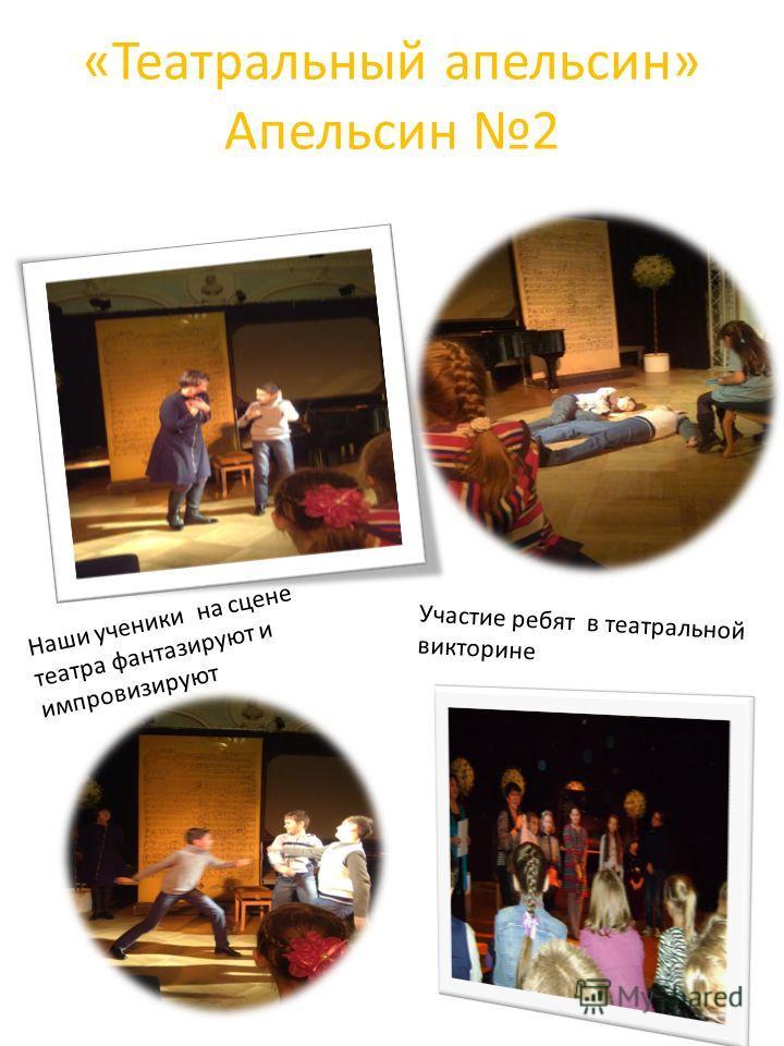 «Театральный апельсин» Апельсин 2 Наши ученики на сцене театра фантазируют и импровизируют Участие ребят в театральной викторине
