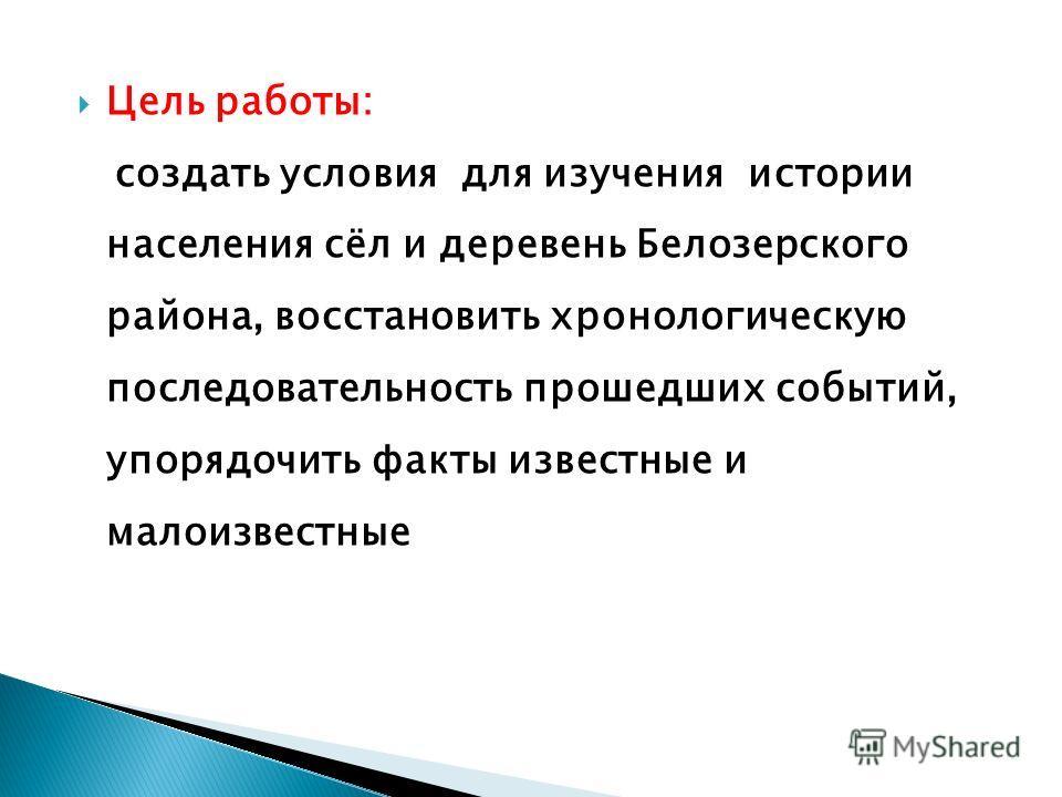 Цель работы: создать условия для изучения истории населения сёл и деревень Белозерского района, восстановить хронологическую последовательность прошедших событий, упорядочить факты известные и малоизвестные