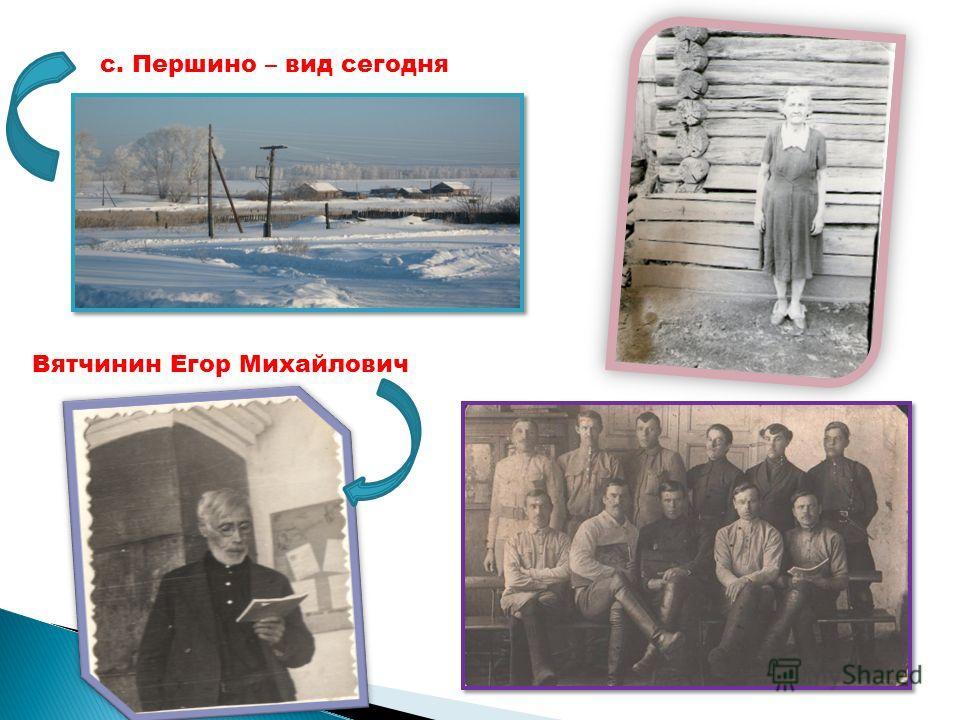 с. Першино – вид сегодня Вятчинин Егор Михайлович