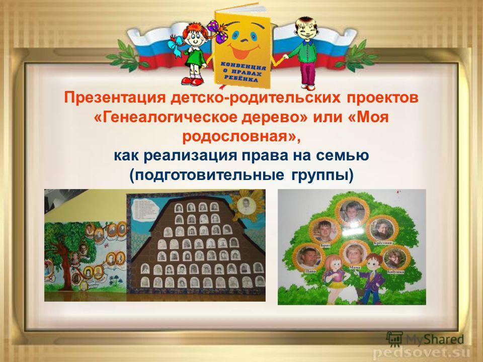 Презентация детско-родительских проектов «Генеалогическое дерево» или «Моя родословная», как реализация права на семью (подготовительные группы)