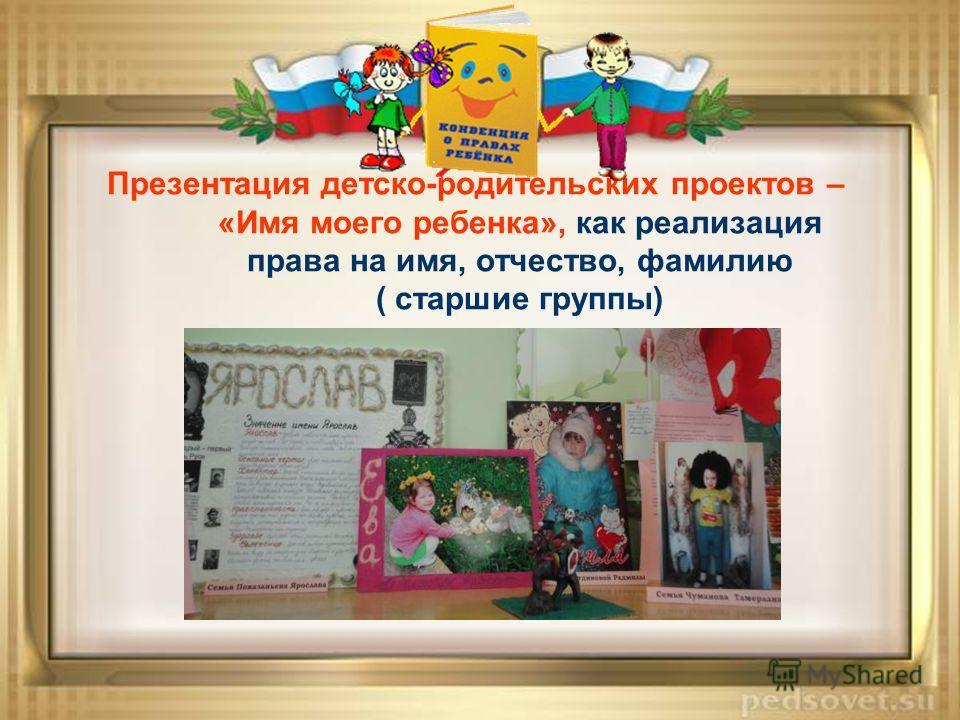 Презентация детско-родительских проектов – «Имя моего ребенка», как реализация права на имя, отчество, фамилию ( старшие группы)