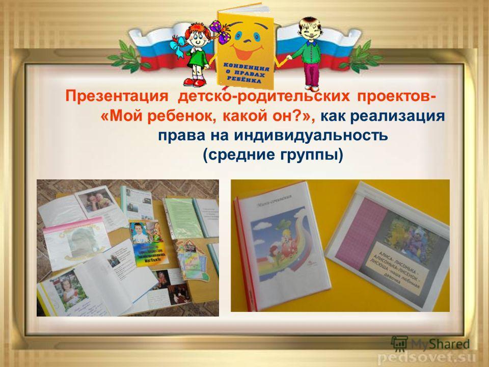 Презентация детско-родительских проектов- «Мой ребенок, какой он?», как реализация права на индивидуальность (средние группы)