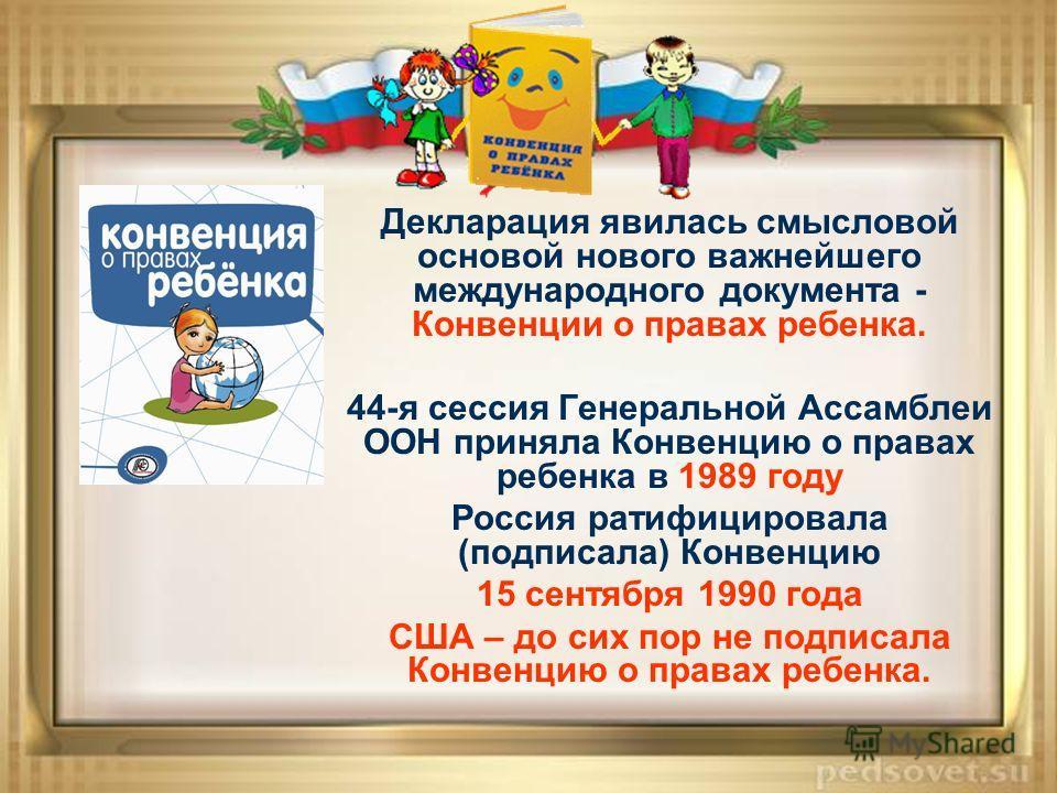 Декларация явилась смысловой основой нового важнейшего международного документа - Конвенции о правах ребенка. 44-я сессия Генеральной Ассамблеи ООН приняла Конвенцию о правах ребенка в 1989 году Россия ратифицировала (подписала) Конвенцию 15 сентября