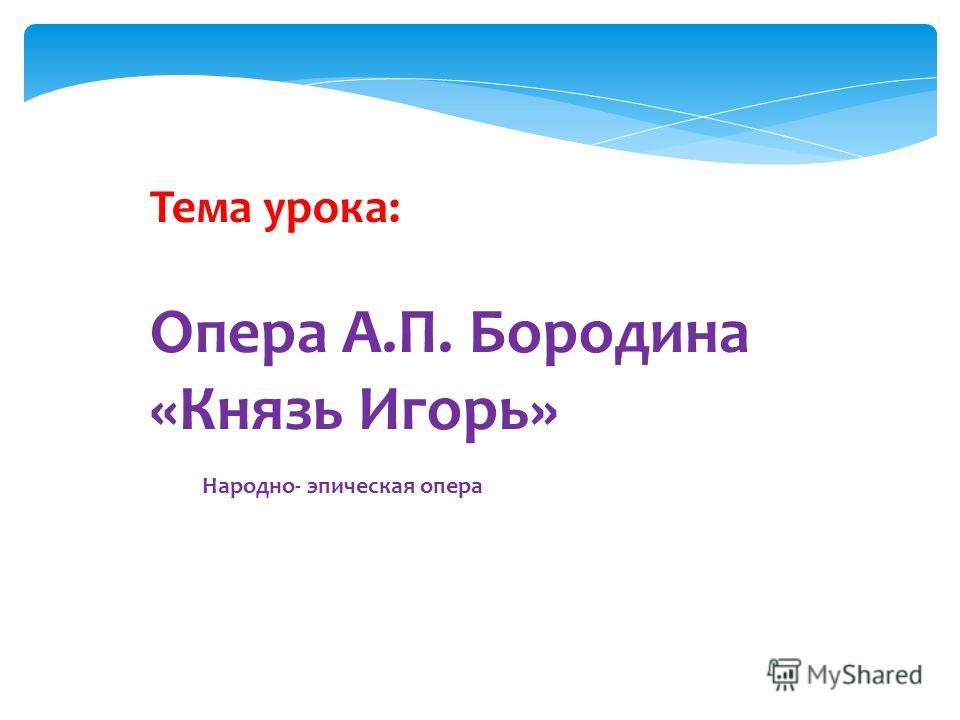 Тема урока: Опера А.П. Бородина «Князь Игорь» Народно- эпическая опера