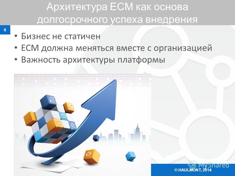 Архитектура ЕСМ как основа долгосрочного успеха внедрения 6 © HAULMONT, 2014 Бизнес не статичен ЕСМ должна меняться вместе с организацией Важность архитектуры платформы