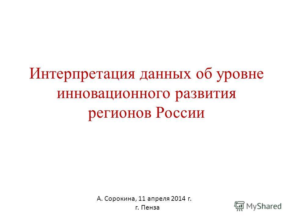 Интерпретация данных об уровне инновационного развития регионов России А. Сорокина, 11 апреля 2014 г. г. Пенза
