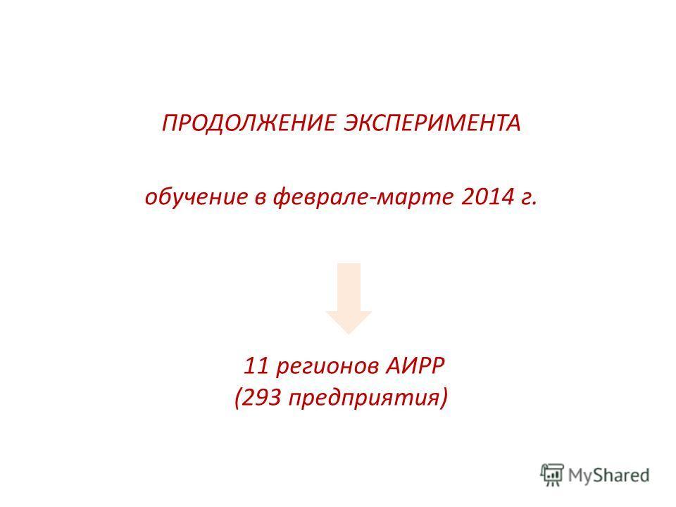 ПРОДОЛЖЕНИЕ ЭКСПЕРИМЕНТА 11 регионов АИРР (293 предприятия) обучение в феврале-марте 2014 г.
