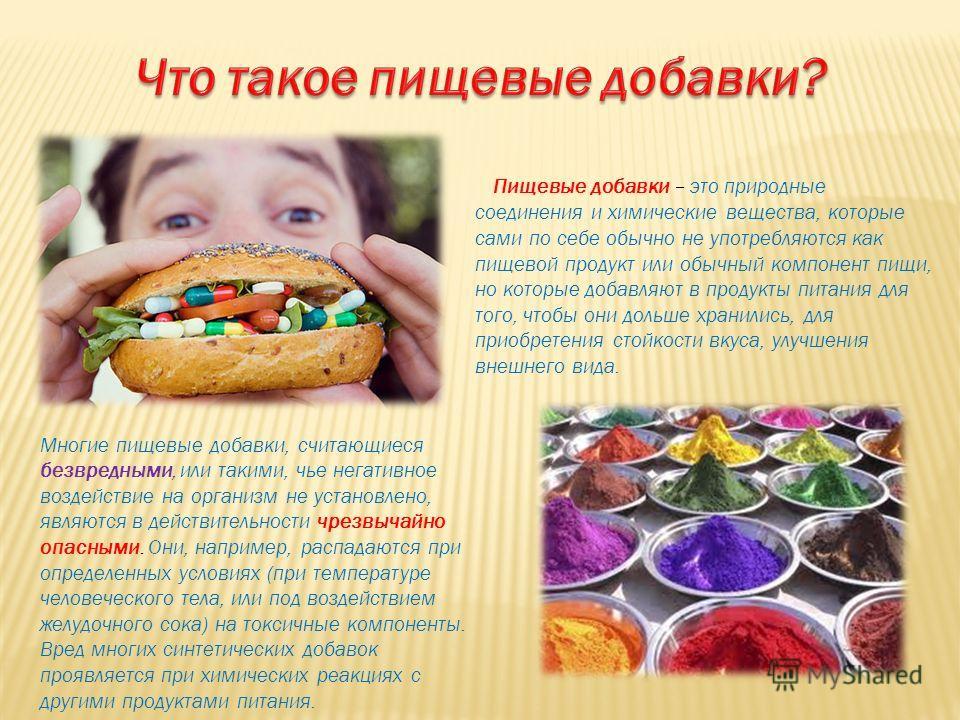Пищевые добавки – это природные соединения и химические вещества, которые сами по себе обычно не употребляются как пищевой продукт или обычный компонент пищи, но которые добавляют в продукты питания для того, чтобы они дольше хранились, для приобрете