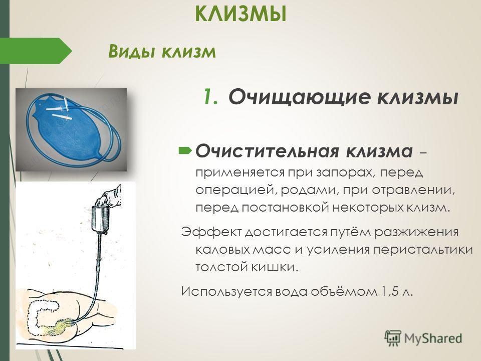 Виды клизм 1.Очищающие клизмы Очистительная клизма – применяется при запорах, перед операцией, родами, при отравлении, перед постановкой некоторых клизм. Эффект достигается путём разжижения каловых масс и усиления перистальтики толстой кишки. Использ