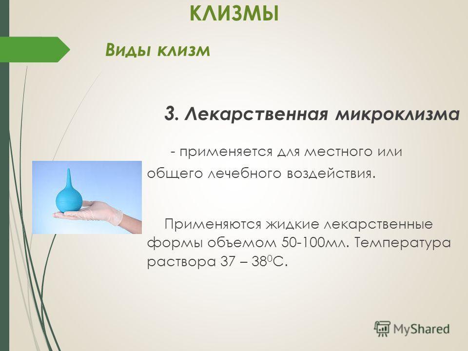 3. Лекарственная микроклизма - применяется для местного или общего лечебного воздействия. Применяются жидкие лекарственные формы объемом 50-100мл. Температура раствора 37 – 38 0 С. Виды клизм КЛИЗМЫ