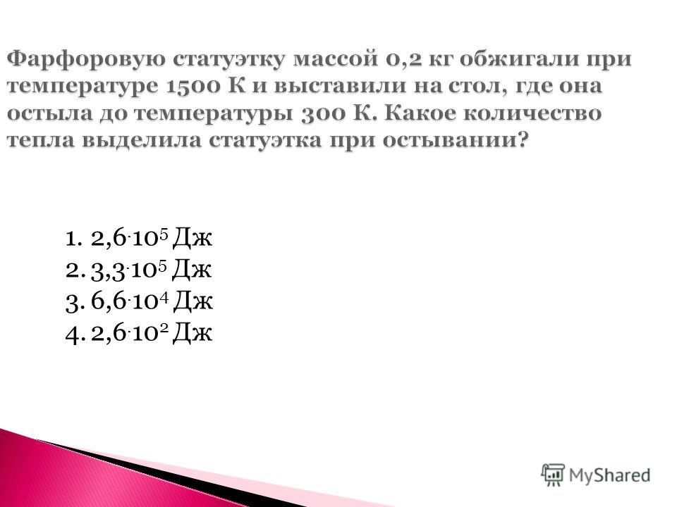Фарфоровую статуэтку массой 0,2 кг обжигали при температуре 1500 К и выставили на стол, где она остыла до температуры 300 К. Какое количество тепла выделила статуэтка при остывании? 1.2,6. 10 5 Дж 2.3,3. 10 5 Дж 3.6,6. 10 4 Дж 4.2,6. 10 2 Дж