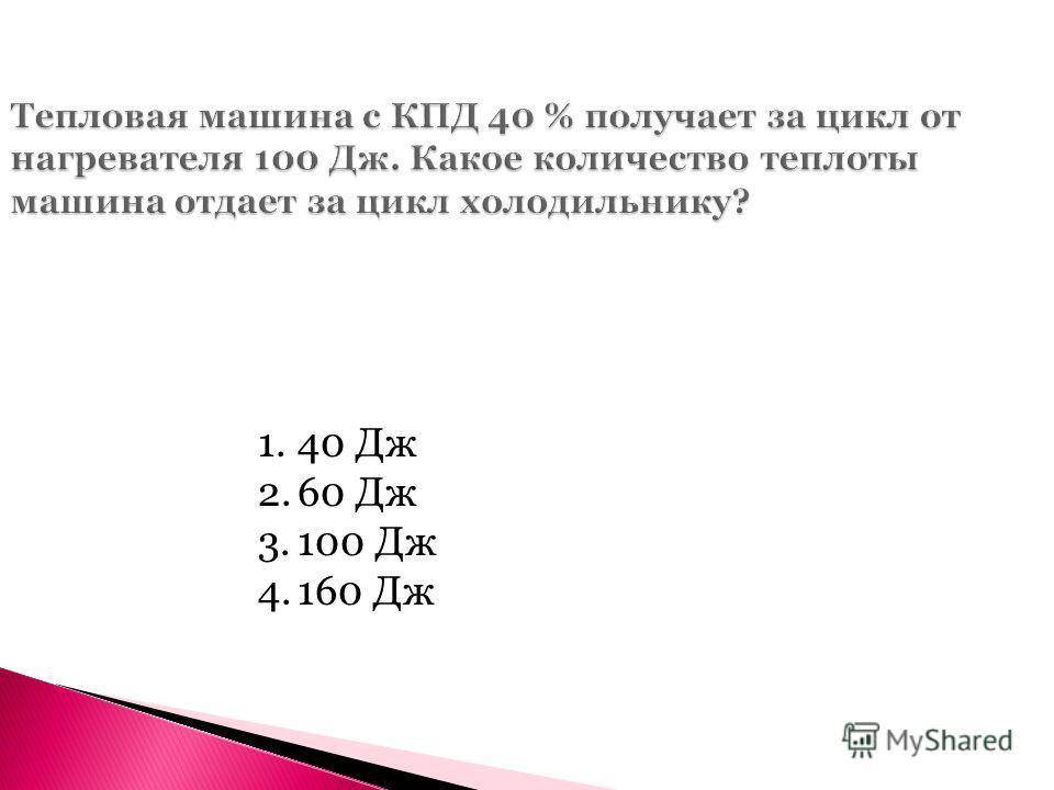 Тепловая машина с КПД 40 % получает за цикл от нагревателя 100 Дж. Какое количество теплоты машина отдает за цикл холодильнику? 1.40 Дж 2.60 Дж 3.100 Дж 4.160 Дж
