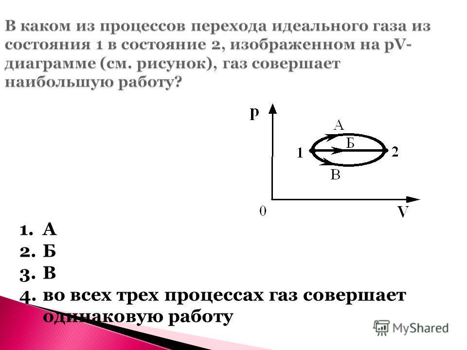 В каком из процессов перехода идеального газа из состояния 1 в состояние 2, изображенном на рV- диаграмме (см. рисунок), газ совершает наибольшую работу? 1.А 2.Б 3.В 4.во всех трех процессах газ совершает одинаковую работу