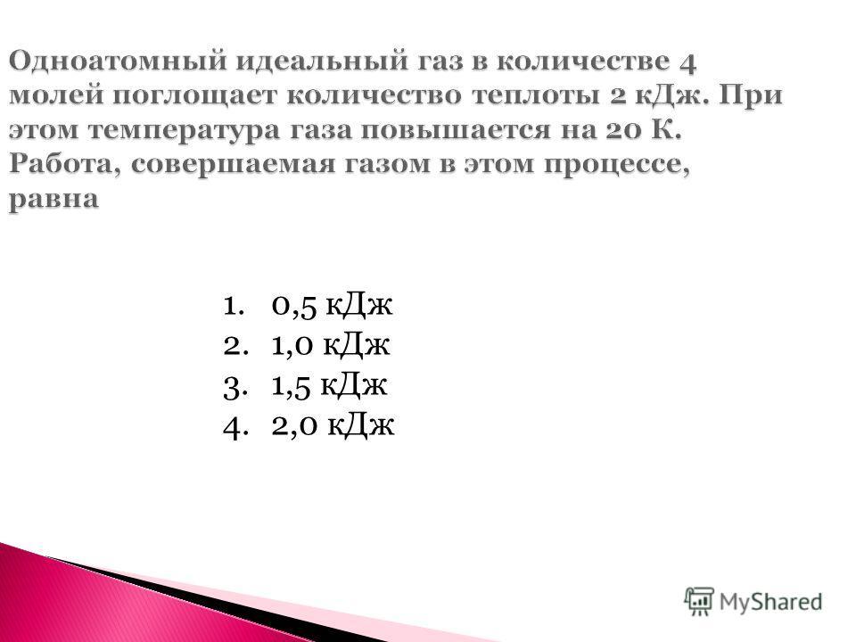 Одноатомный идеальный газ в количестве 4 молей поглощает количество теплоты 2 кДж. При этом температура газа повышается на 20 К. Работа, совершаемая газом в этом процессе, равна 1.0,5 кДж 2.1,0 кДж 3.1,5 кДж 4.2,0 кДж
