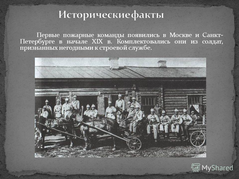 Первые пожарные команды появились в Москве и Санкт- Петербурге в начале XIX в. Комплектовались они из солдат, признанных негодными к строевой службе.