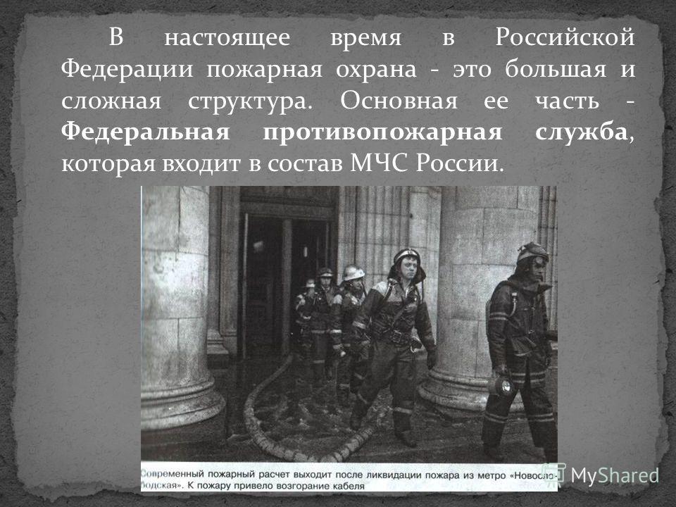 В настоящее время в Российской Федерации пожарная охрана - это большая и сложная структура. Основная ее часть - Федеральная противопожарная служба, которая входит в состав МЧС России.