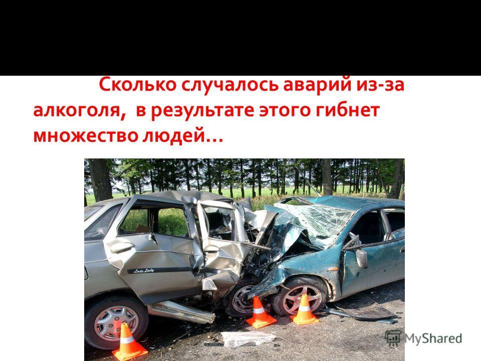 Сколько случалось аварий из-за алкоголя, в результате этого гибнет множество людей…