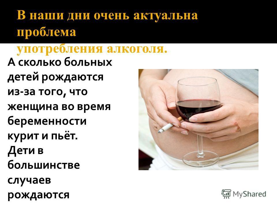 В наши дни очень актуальна проблема употребления алкоголя. А сколько больных детей рождаются из-за того, что женщина во время беременности курит и пьёт. Дети в большинстве случаев рождаются инвалидами.