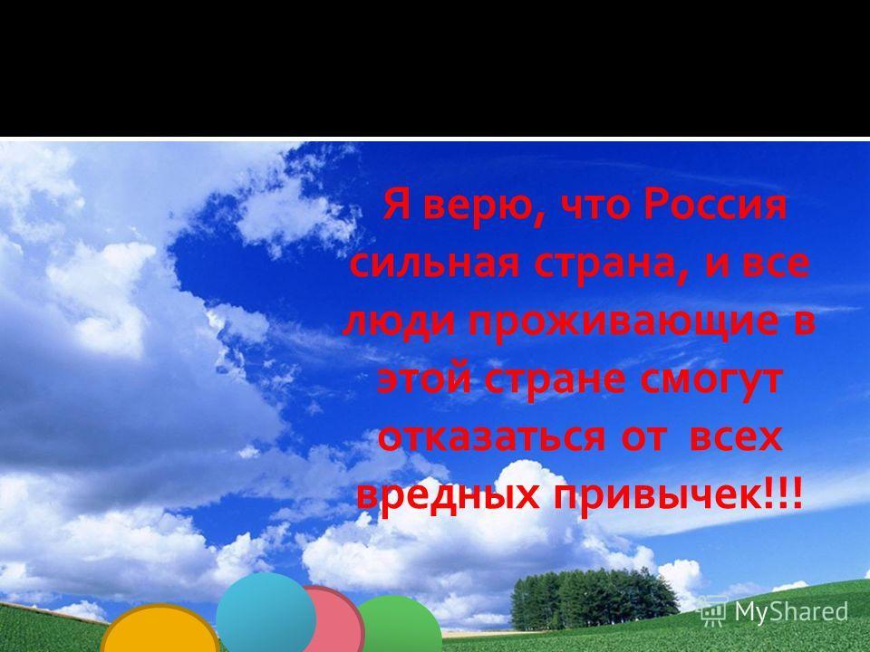 Я верю, что Россия сильная страна, и все люди проживающие в этой стране смогут отказаться от всех вредных привычек!!!