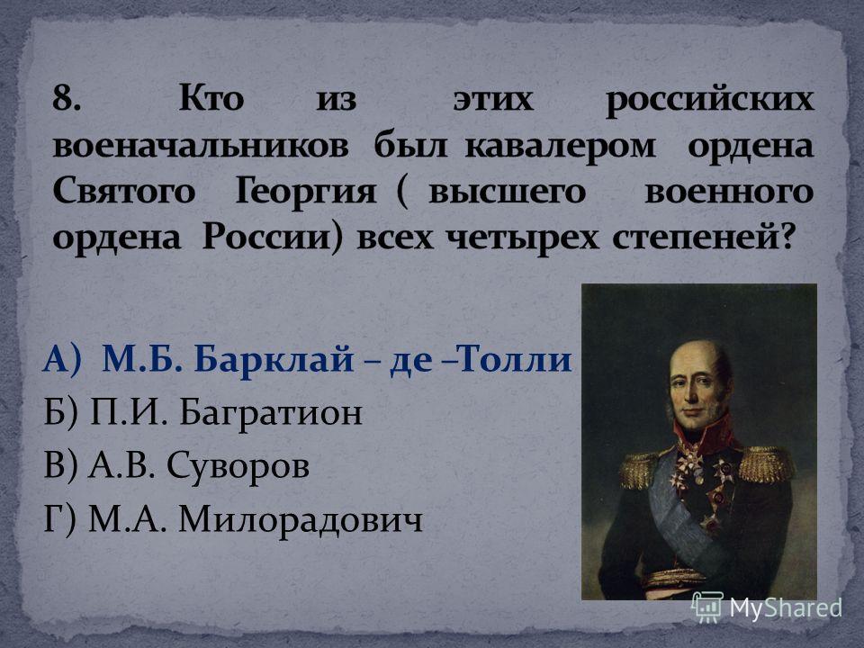 А) М.Б. Барклай – де –Толли Б) П.И. Багратион В) А.В. Суворов Г) М.А. Милорадович