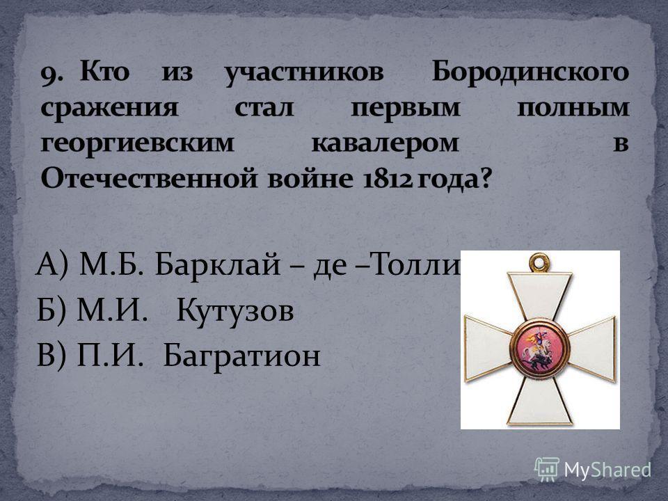А) М.Б. Барклай – де –Толли Б) М.И. Кутузов В) П.И. Багратион