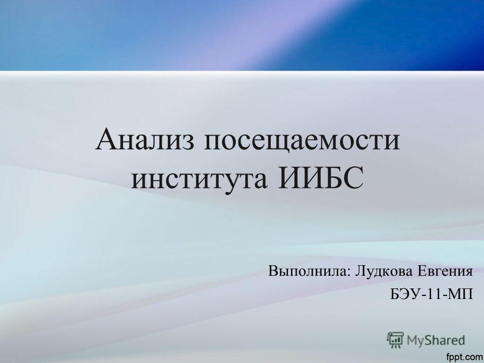 Анализ посещаемости института ИИБС Выполнила: Лудкова Евгения БЭУ-11-МП
