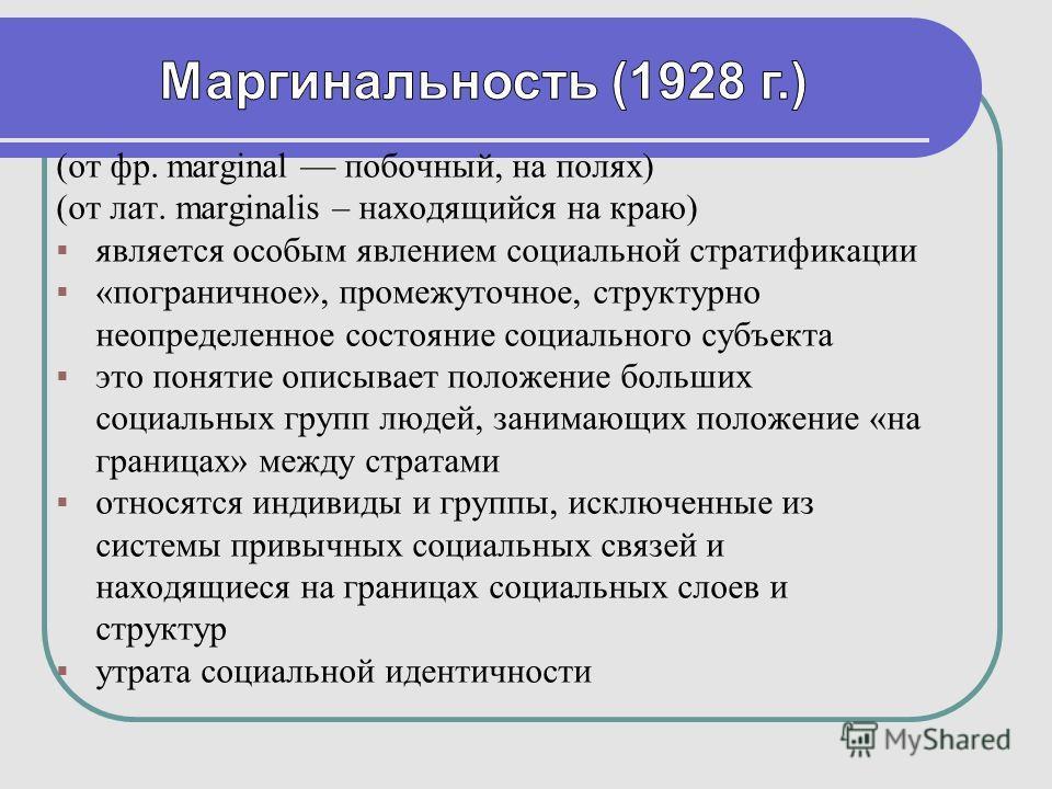 (от фр. marginal побочный, на полях) (от лат. marginalis – находящийся на краю) является особым явлением социальной стратификации «пограничное», промежуточное, структурно неопределенное состояние социального субъекта это понятие описывает положение б