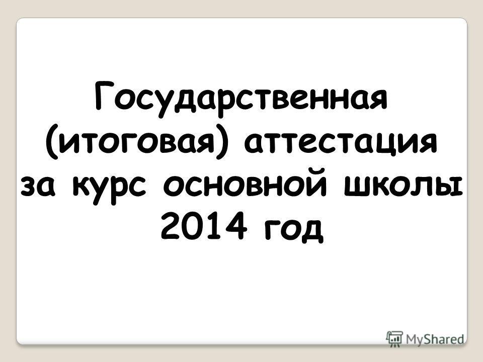 Государственная (итоговая) аттестация за курс основной школы 2014 год