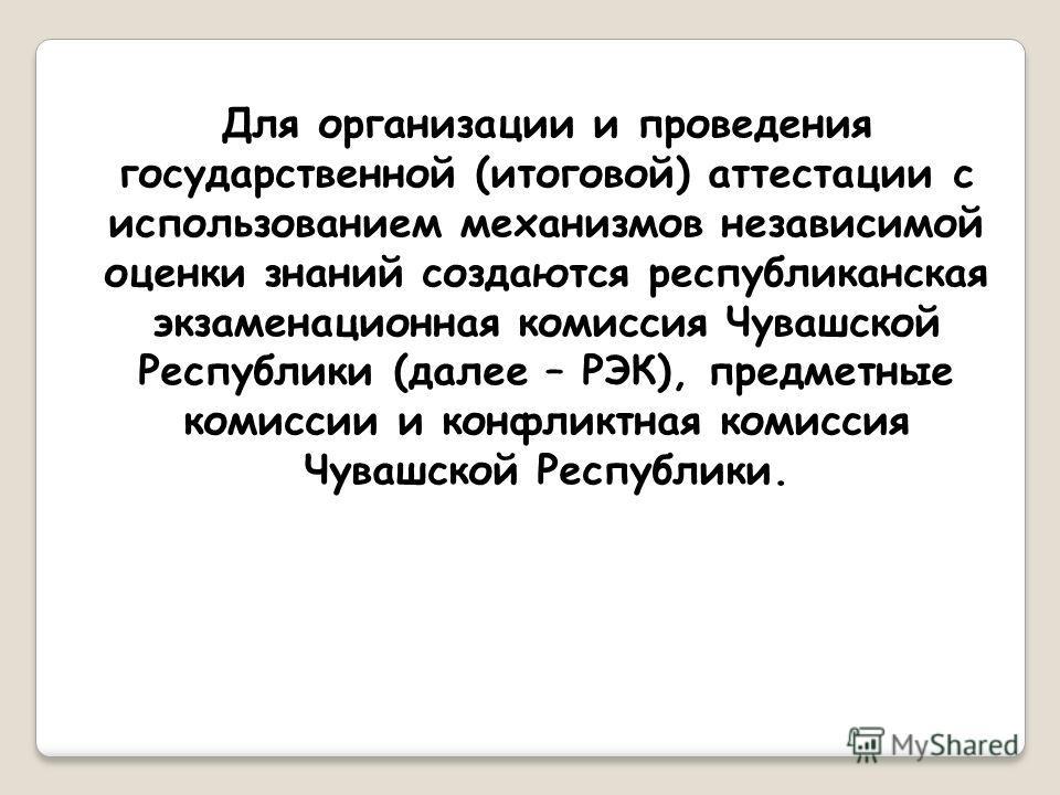 Для организации и проведения государственной (итоговой) аттестации с использованием механизмов независимой оценки знаний создаются республиканская экзаменационная комиссия Чувашской Республики (далее – РЭК), предметные комиссии и конфликтная комиссия